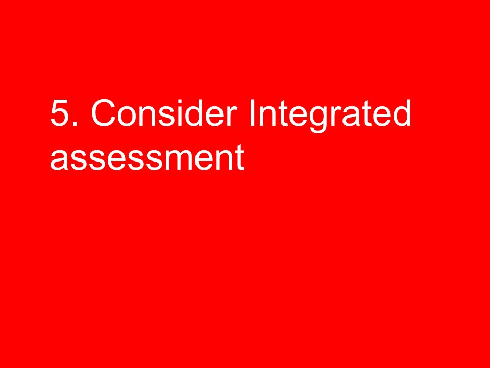 5. Consider Integrated assessment