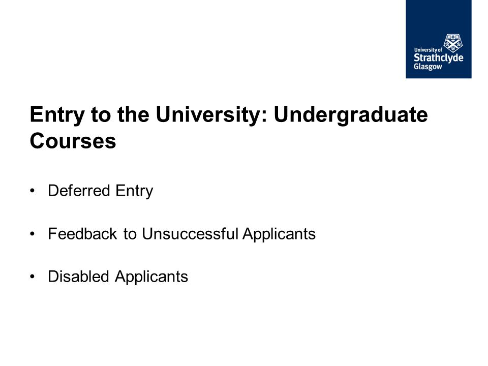 Entry to the University: Undergraduate Courses Deferred Entry Feedback to Unsuccessful Applicants Disabled Applicants