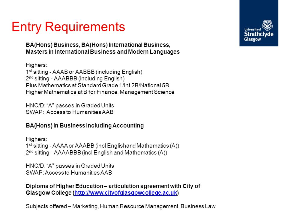 Entry Requirements BA(Hons) Business, BA(Hons) International Business, Masters in International Business and Modern Languages Highers: 1 st sitting -