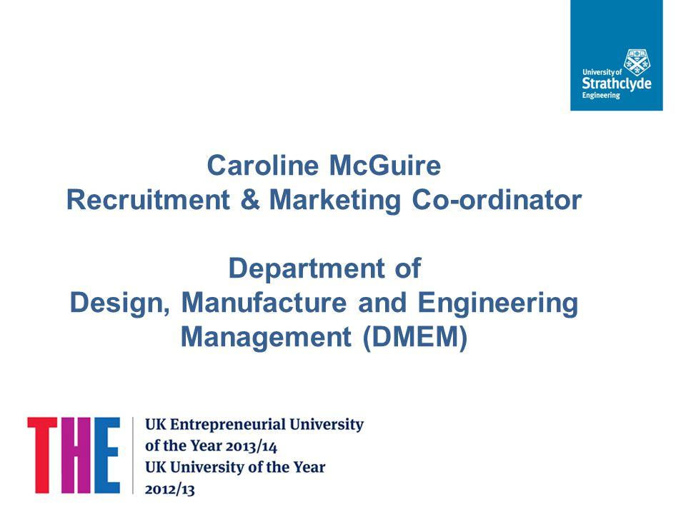 Caroline McGuire Recruitment & Marketing Co-ordinator Department of Design, Manufacture and Engineering Management (DMEM)