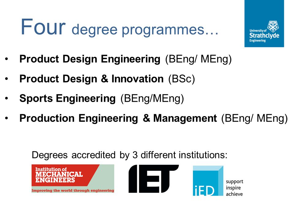 Four degree programmes… Product Design Engineering (BEng/ MEng) Product Design & Innovation (BSc) Sports Engineering (BEng/MEng) Production Engineerin