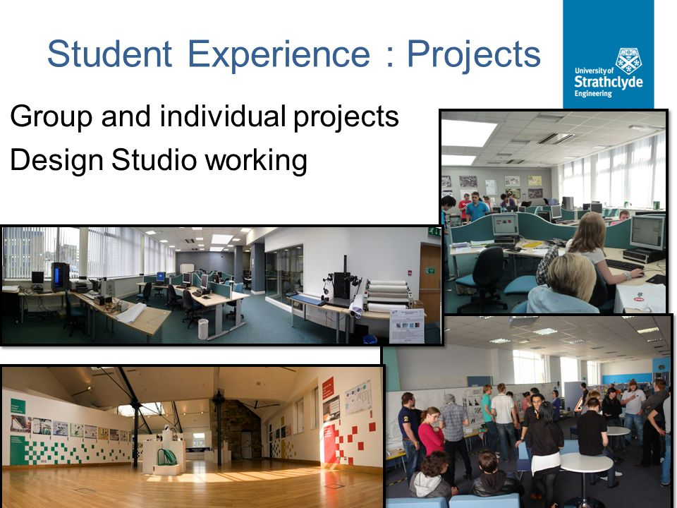 Student Experience : Projects Group and individual projects Design Studio working