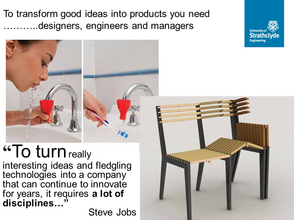 """To transform good ideas into products you need ………..designers, engineers and managers """" To turn really interesting ideas and fledgling technologies in"""