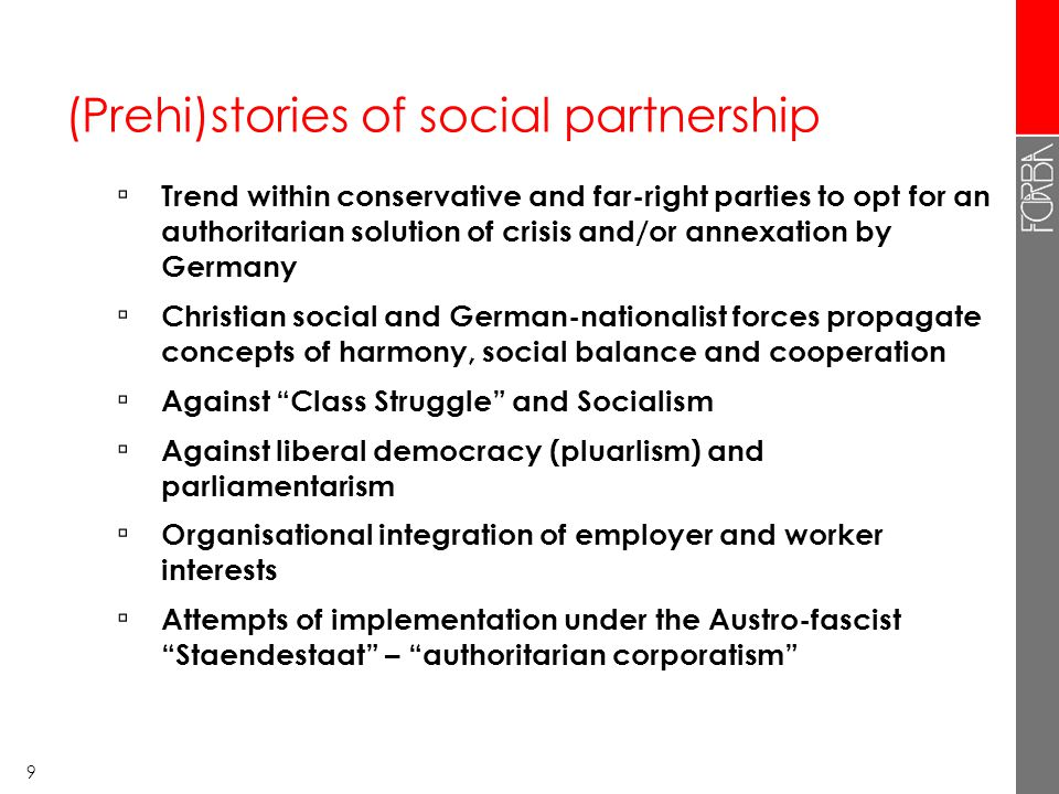 9 (Prehi)stories of social partnership ▫ Trend within conservative and far-right parties to opt for an authoritarian solution of crisis and/or annexation by Germany ▫ Christian social and German-nationalist forces propagate concepts of harmony, social balance and cooperation ▫ Against Class Struggle and Socialism ▫ Against liberal democracy (pluarlism) and parliamentarism ▫ Organisational integration of employer and worker interests ▫ Attempts of implementation under the Austro-fascist Staendestaat – authoritarian corporatism