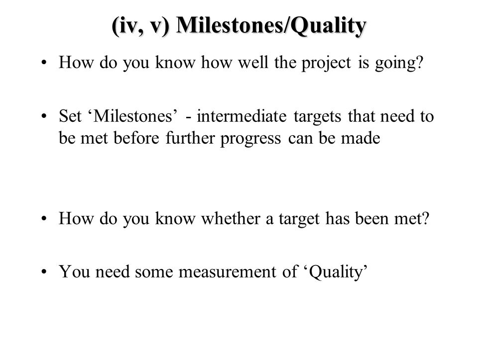 (iv, v) Milestones/Quality How do you know how well the project is going.