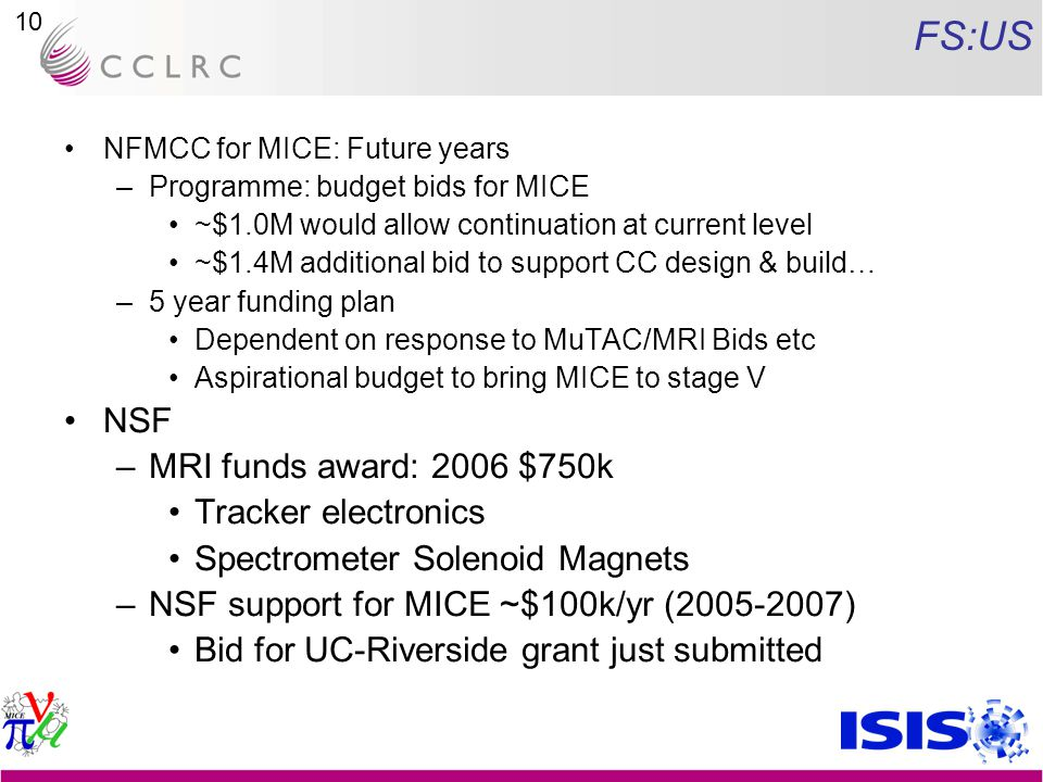 10 FS:US NFMCC for MICE: Future years –Programme: budget bids for MICE ~$1.0M would allow continuation at current level ~$1.4M additional bid to support CC design & build… –5 year funding plan Dependent on response to MuTAC/MRI Bids etc Aspirational budget to bring MICE to stage V NSF –MRI funds award: 2006 $750k Tracker electronics Spectrometer Solenoid Magnets –NSF support for MICE ~$100k/yr ( ) Bid for UC-Riverside grant just submitted