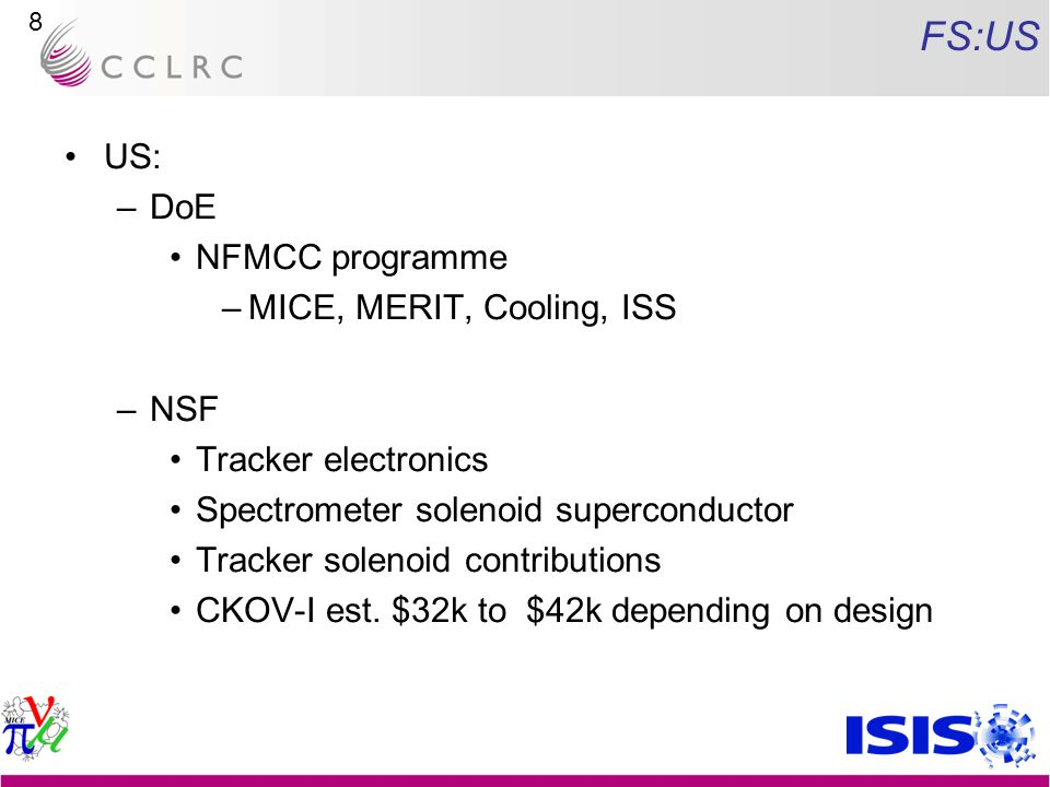 9 FS:US NFMCC: Current FY –Programme: Annual budget ~ $0.7M for MICE –Baseline plan: RF cavity & coupling coil modules ( RFCC , 2 ea.) Absorber windows Tracker collaboration –D0 contribution of AFE-IIt boards (in return for a MICE effort & test stand) –Spectrometer solenoid Immediacy of need Current funds marginal for two units; okay if spread over two years –Cavity: initially concentrating on MTA work (MUCOOL) –Coupling coil: additional bid to NSF (MRI): CC needed for MUCOOL Bid to DOE for CC not funded this year
