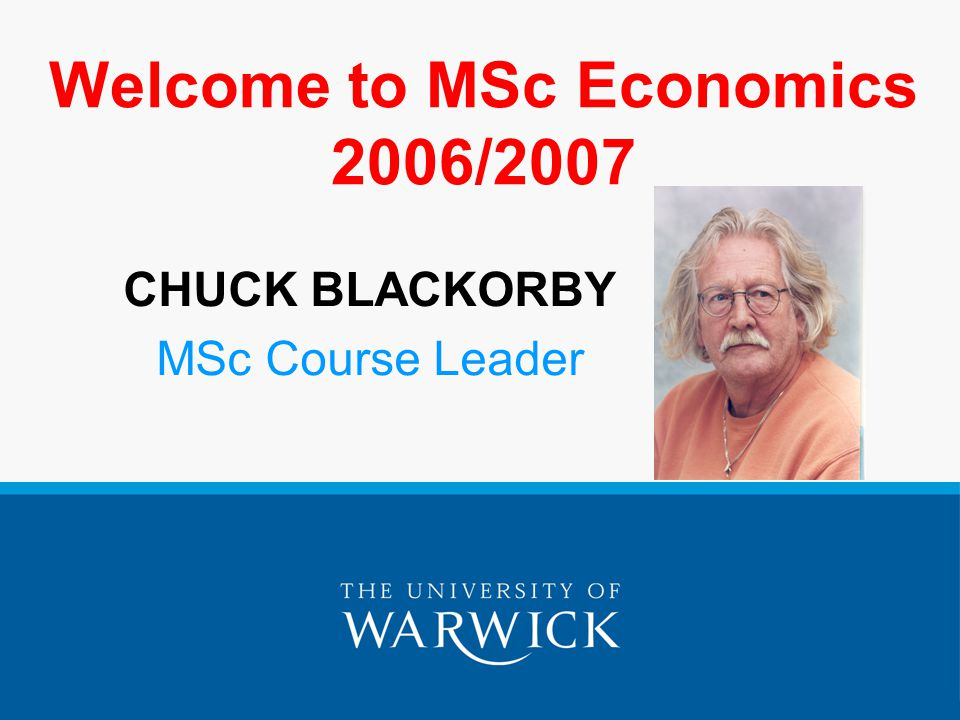 Welcome to MSc Economics 2006/2007 CHUCK BLACKORBY MSc Course Leader