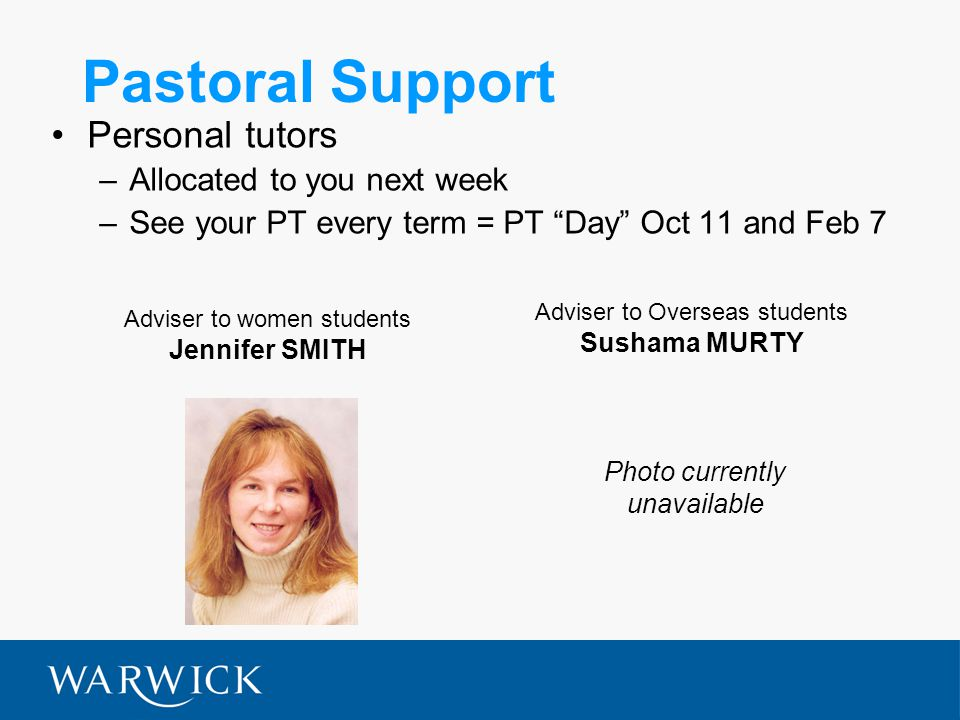 Pastoral Support Personal tutors –Allocated to you next week –See your PT every term = PT Day Oct 11 and Feb 7 Adviser to women students Jennifer SMITH Adviser to Overseas students Sushama MURTY Photo currently unavailable