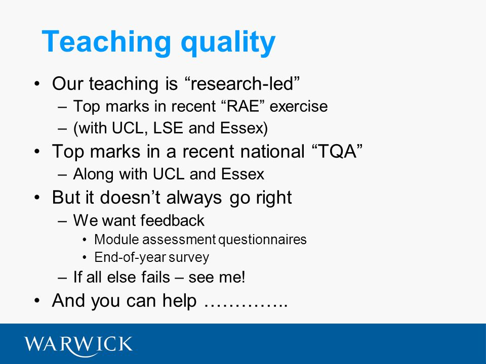 Teaching quality Our teaching is research-led –Top marks in recent RAE exercise –(with UCL, LSE and Essex) Top marks in a recent national TQA –Along with UCL and Essex But it doesn't always go right –We want feedback Module assessment questionnaires End-of-year survey –If all else fails – see me.