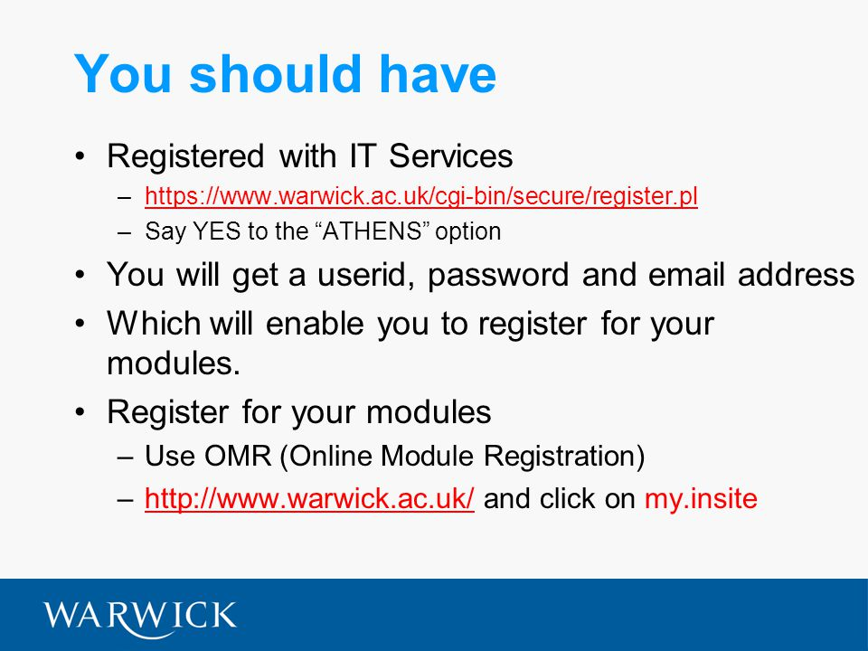 You should have Registered with IT Services –  –Say YES to the ATHENS option You will get a userid, password and  address Which will enable you to register for your modules.