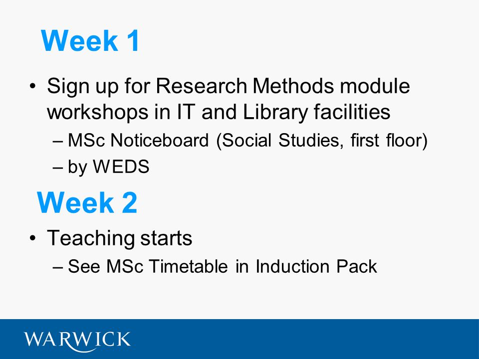 Week 1 Sign up for Research Methods module workshops in IT and Library facilities –MSc Noticeboard (Social Studies, first floor) –by WEDS Week 2 Teaching starts –See MSc Timetable in Induction Pack