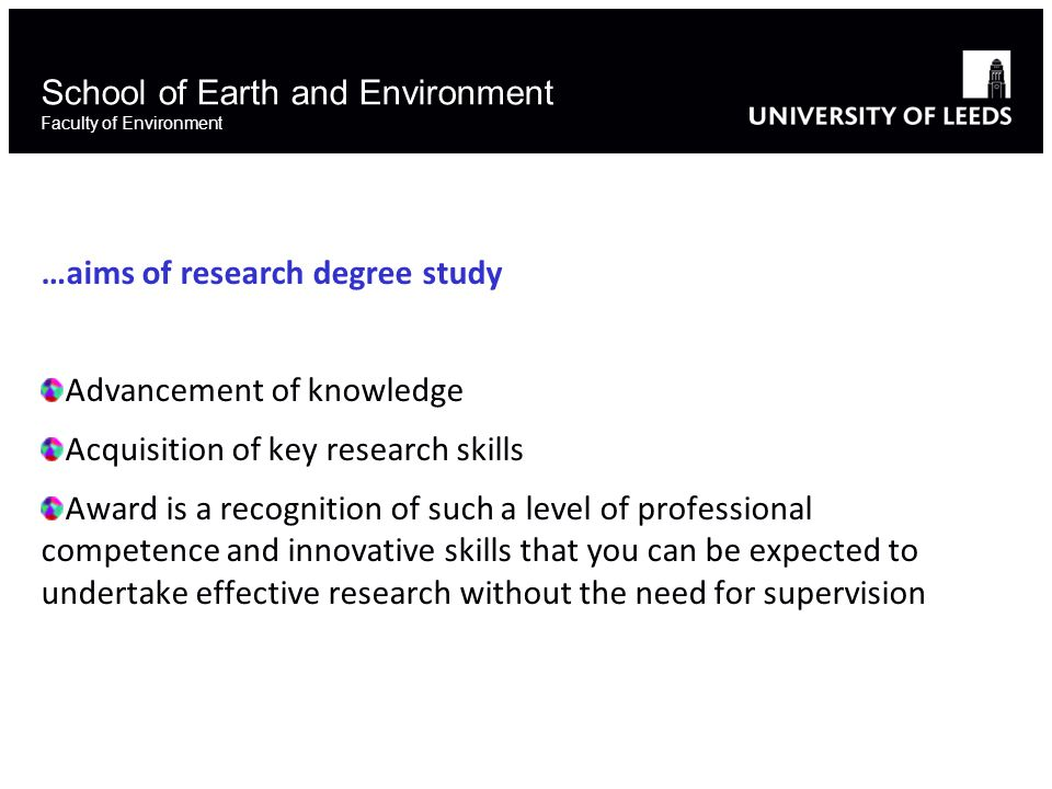 School of Earth and Environment Faculty of Environment …aims of research degree study Advancement of knowledge Acquisition of key research skills Award is a recognition of such a level of professional competence and innovative skills that you can be expected to undertake effective research without the need for supervision