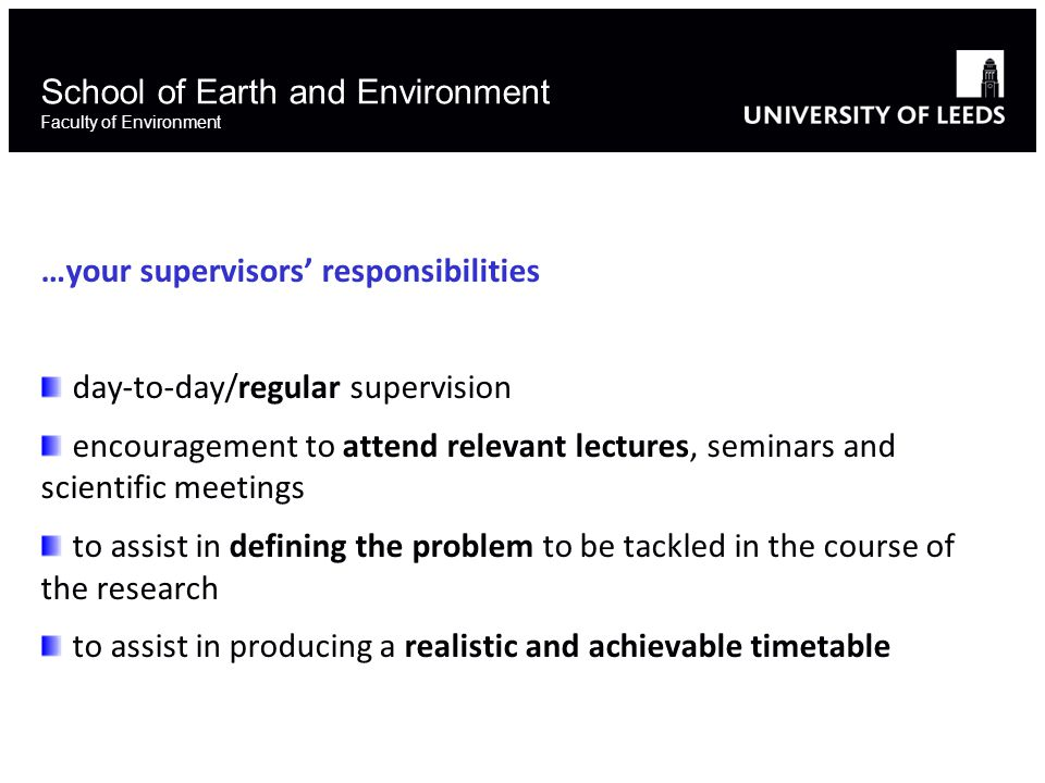 School of Earth and Environment Faculty of Environment …your supervisors' responsibilities day-to-day/regular supervision encouragement to attend relevant lectures, seminars and scientific meetings to assist in defining the problem to be tackled in the course of the research to assist in producing a realistic and achievable timetable