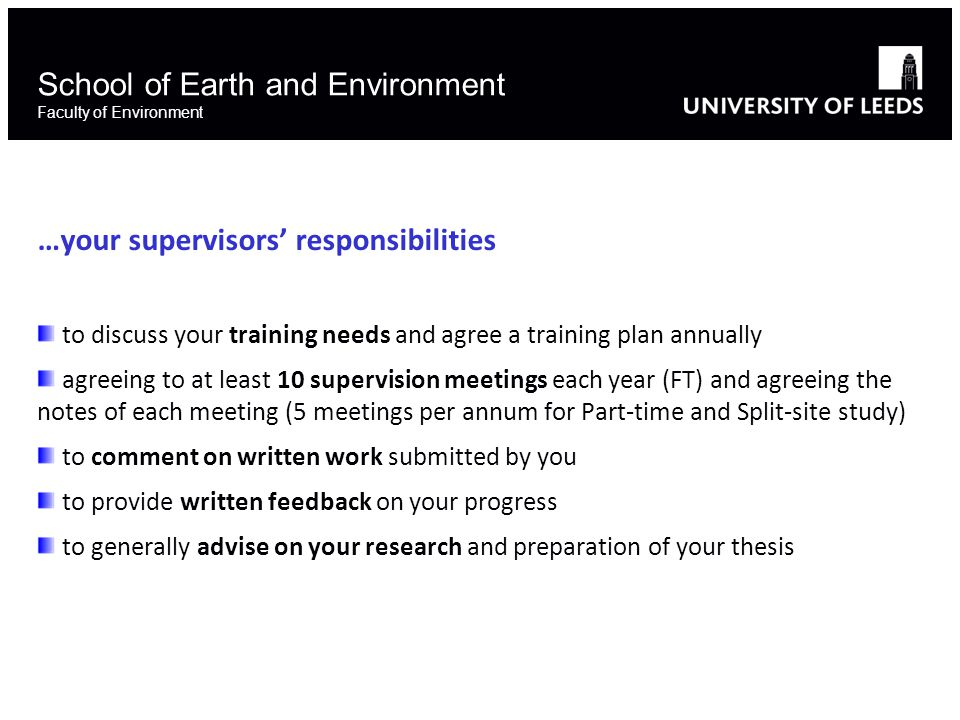 School of Earth and Environment Faculty of Environment …your supervisors' responsibilities to discuss your training needs and agree a training plan annually agreeing to at least 10 supervision meetings each year (FT) and agreeing the notes of each meeting (5 meetings per annum for Part-time and Split-site study) to comment on written work submitted by you to provide written feedback on your progress to generally advise on your research and preparation of your thesis