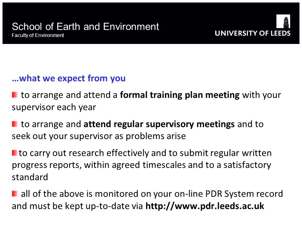 School of Earth and Environment Faculty of Environment …what we expect from you to arrange and attend a formal training plan meeting with your supervisor each year to arrange and attend regular supervisory meetings and to seek out your supervisor as problems arise to carry out research effectively and to submit regular written progress reports, within agreed timescales and to a satisfactory standard all of the above is monitored on your on-line PDR System record and must be kept up-to-date via