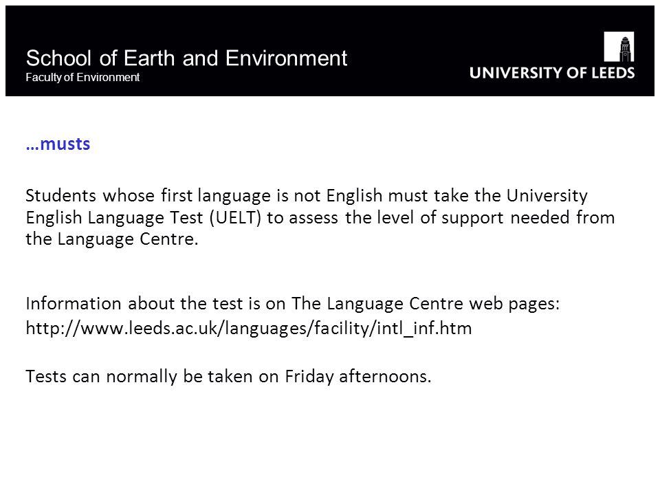 School of Earth and Environment Faculty of Environment …musts Students whose first language is not English must take the University English Language Test (UELT) to assess the level of support needed from the Language Centre.