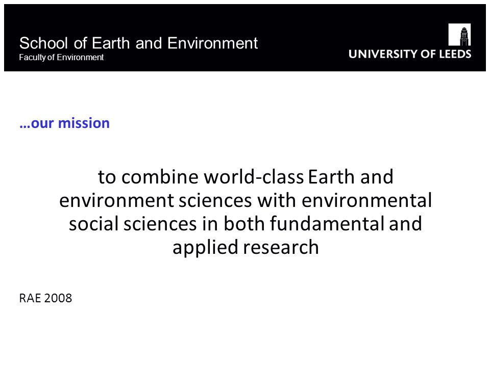 School of Earth and Environment Faculty of Environment …our mission to combine world-class Earth and environment sciences with environmental social sciences in both fundamental and applied research RAE 2008