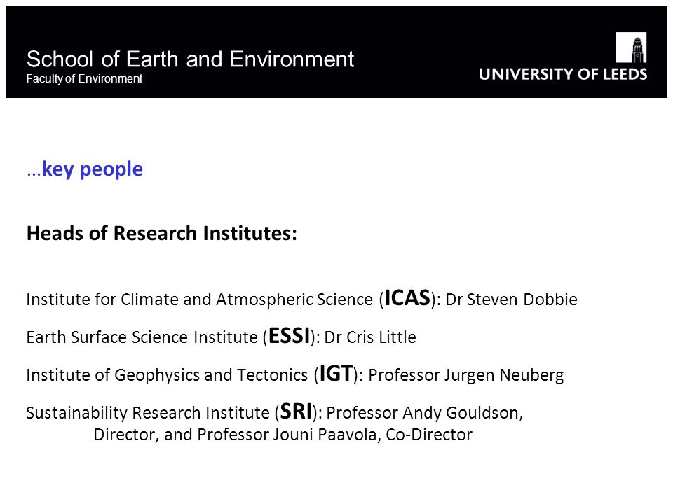School of Earth and Environment Faculty of Environment …key people Heads of Research Institutes: Institute for Climate and Atmospheric Science ( ICAS ): Dr Steven Dobbie Earth Surface Science Institute ( ESSI ): Dr Cris Little Institute of Geophysics and Tectonics ( IGT ): Professor Jurgen Neuberg Sustainability Research Institute ( SRI ): Professor Andy Gouldson, Director, and Professor Jouni Paavola, Co-Director