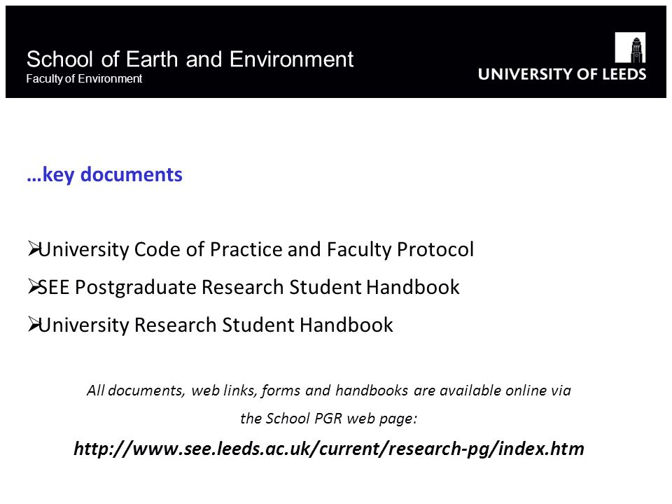School of Earth and Environment Faculty of Environment …key documents  University Code of Practice and Faculty Protocol  SEE Postgraduate Research Student Handbook  University Research Student Handbook All documents, web links, forms and handbooks are available online via the School PGR web page:
