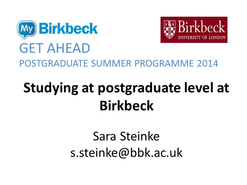GET AHEAD POSTGRADUATE SUMMER PROGRAMME 2014 Studying at postgraduate level at Birkbeck Sara Steinke s.steinke@bbk.ac.uk