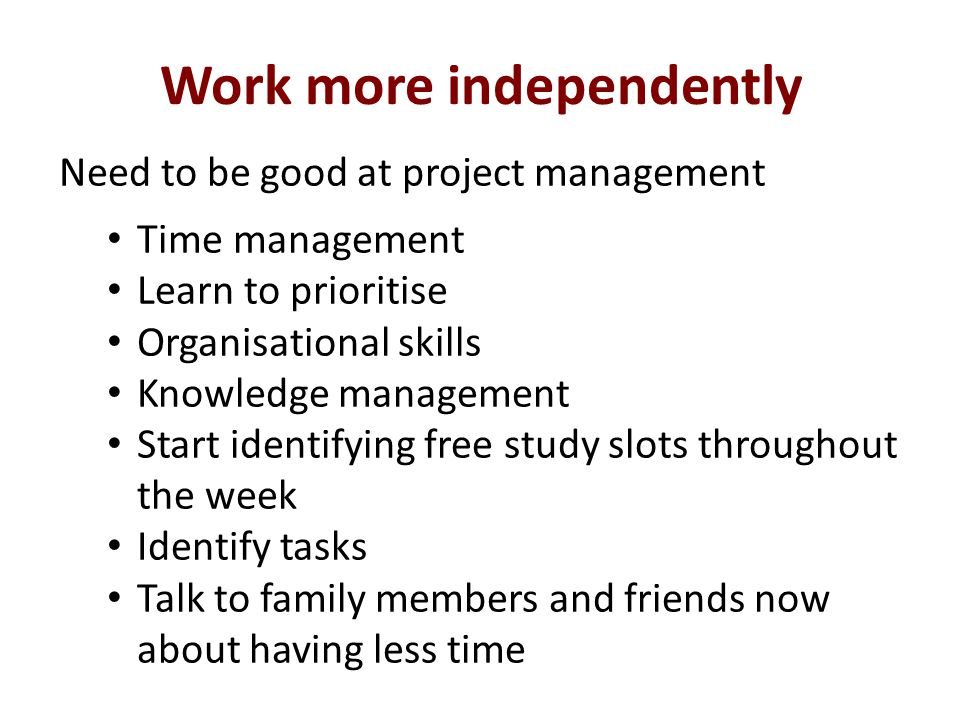 Work more independently Need to be good at project management Time management Learn to prioritise Organisational skills Knowledge management Start identifying free study slots throughout the week Identify tasks Talk to family members and friends now about having less time
