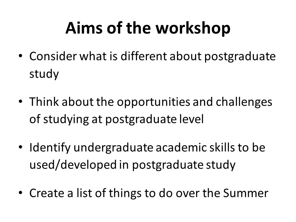 Aims of the workshop Consider what is different about postgraduate study Think about the opportunities and challenges of studying at postgraduate level Identify undergraduate academic skills to be used/developed in postgraduate study Create a list of things to do over the Summer