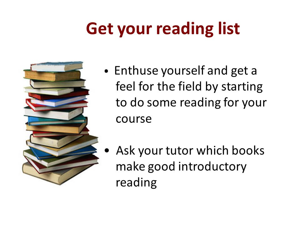 Get your reading list Enthuse yourself and get a feel for the field by starting to do some reading for your course Ask your tutor which books make good introductory reading