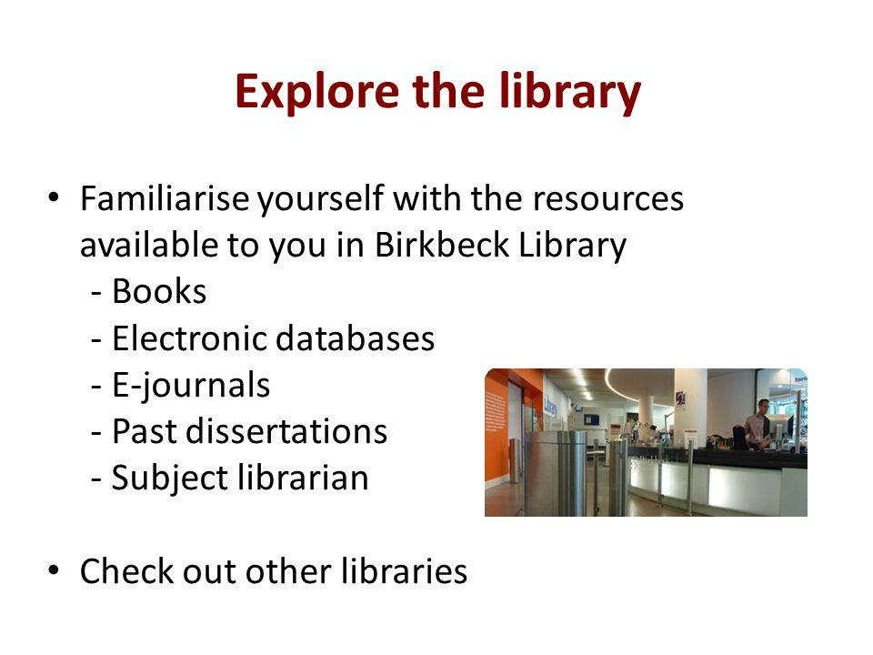 Explore the library Familiarise yourself with the resources available to you in Birkbeck Library - Books - Electronic databases - E-journals - Past dissertations - Subject librarian Check out other libraries