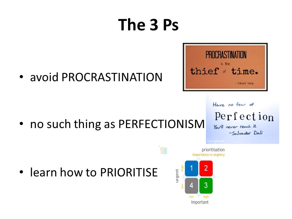 The 3 Ps avoid PROCRASTINATION no such thing as PERFECTIONISM learn how to PRIORITISE