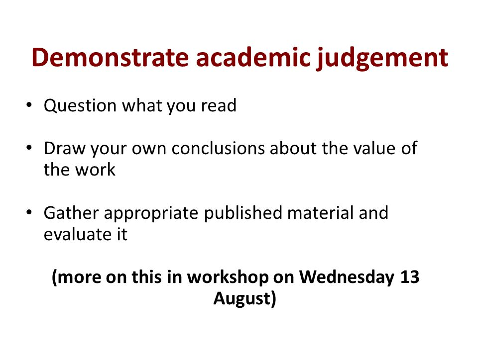 Demonstrate academic judgement Question what you read Draw your own conclusions about the value of the work Gather appropriate published material and evaluate it (more on this in workshop on Wednesday 13 August)