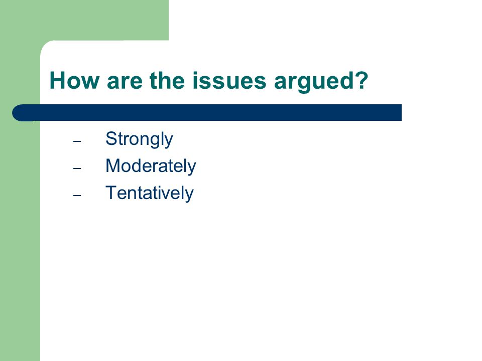 How are the issues argued? – Strongly – Moderately – Tentatively