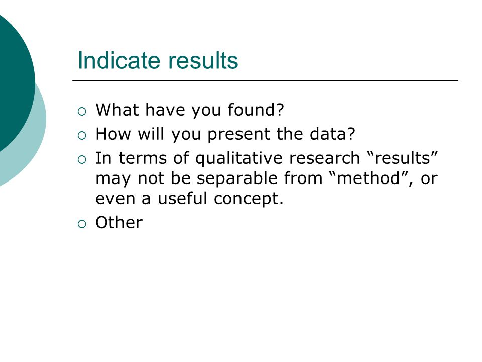 Indicate results  What have you found.  How will you present the data.