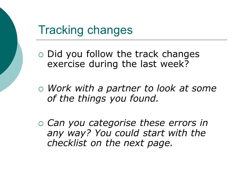 Tracking changes  Did you follow the track changes exercise during the last week?  Work with a partner to look at some of the things you found.  Ca