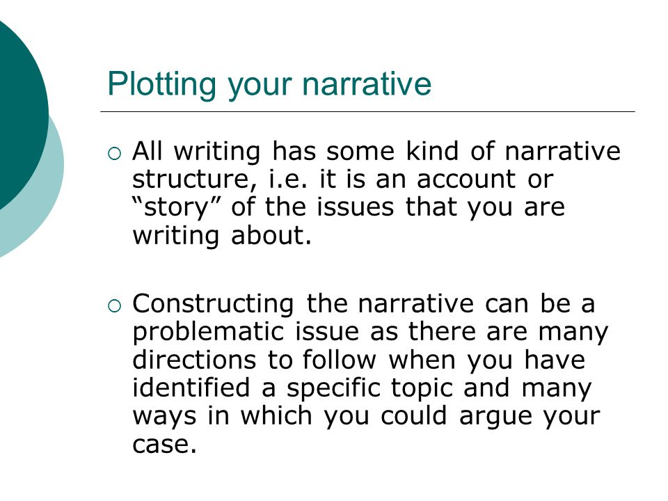 "Plotting your narrative  All writing has some kind of narrative structure, i.e. it is an account or ""story"" of the issues that you are writing about."