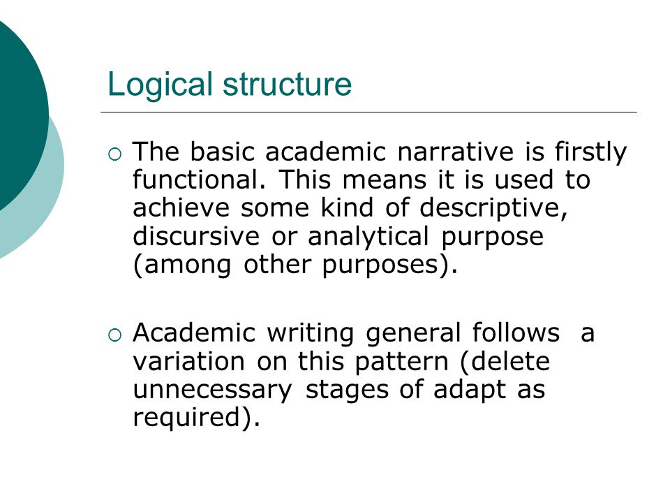 Logical structure  The basic academic narrative is firstly functional. This means it is used to achieve some kind of descriptive, discursive or analy