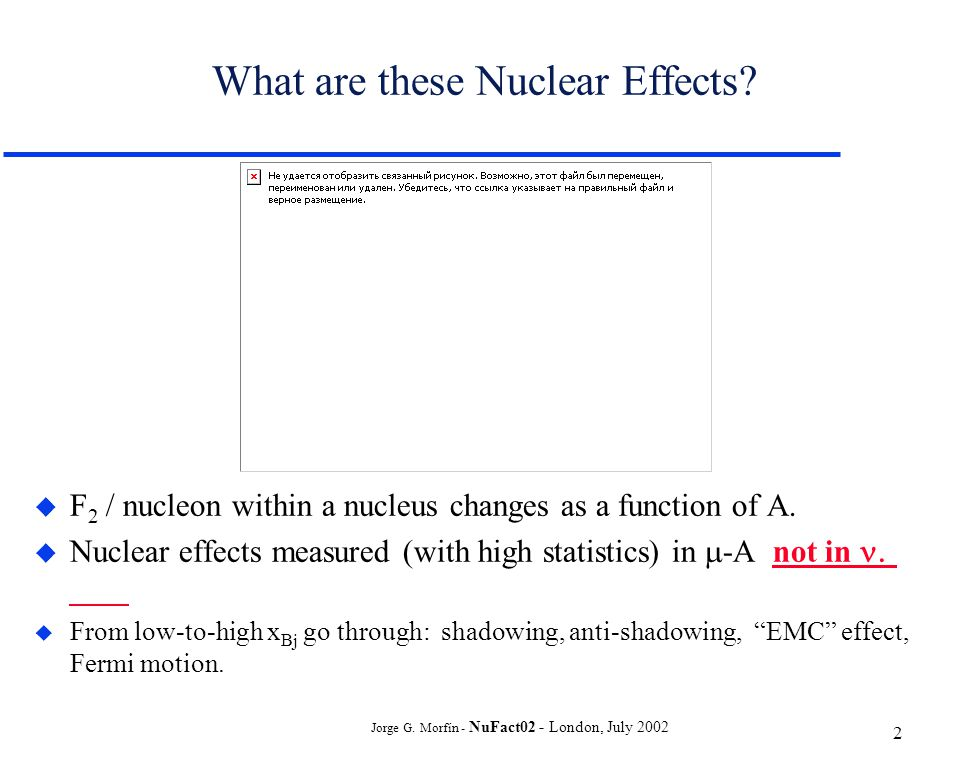 Jorge G. Morfín - NuFact02 - London, July 2002 2 What are these Nuclear Effects.