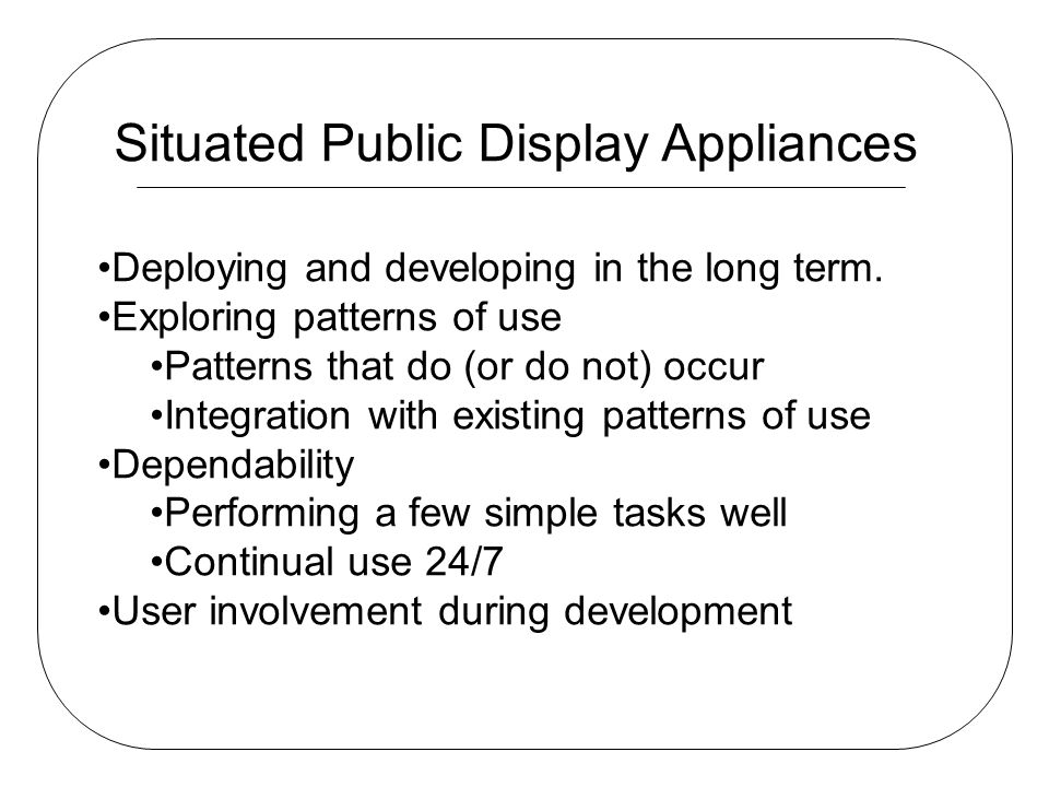 Situated Public Display Appliances Deploying and developing in the long term. Exploring patterns of use Patterns that do (or do not) occur Integration
