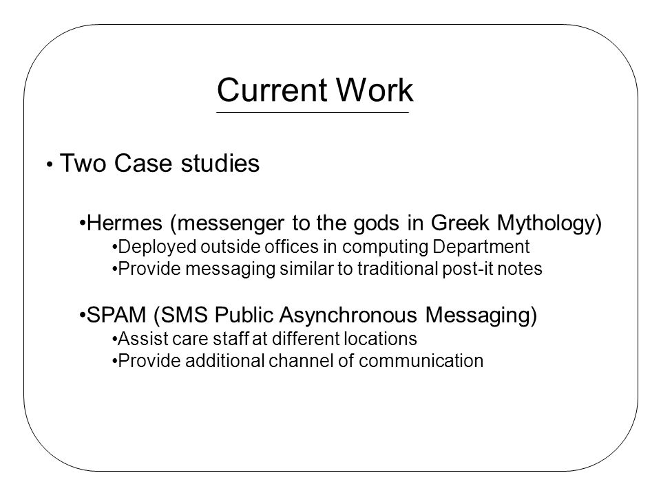 Current Work Two Case studies Hermes (messenger to the gods in Greek Mythology) Deployed outside offices in computing Department Provide messaging similar to traditional post-it notes SPAM (SMS Public Asynchronous Messaging) Assist care staff at different locations Provide additional channel of communication
