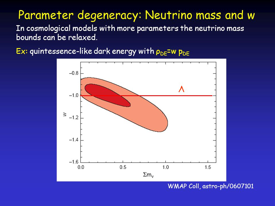 Parameter degeneracy: Neutrino mass and w In cosmological models with more parameters the neutrino mass bounds can be relaxed.