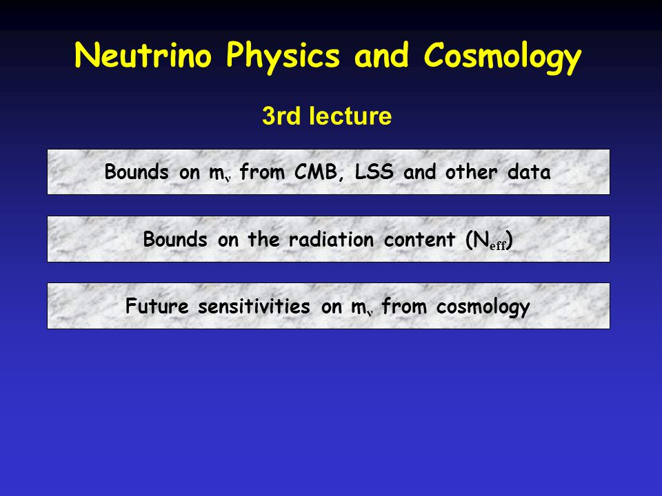 Neutrino Physics and Cosmology 3rd lecture Bounds on m ν from CMB, LSS and other data Bounds on the radiation content (N eff ) Future sensitivities on m ν from cosmology