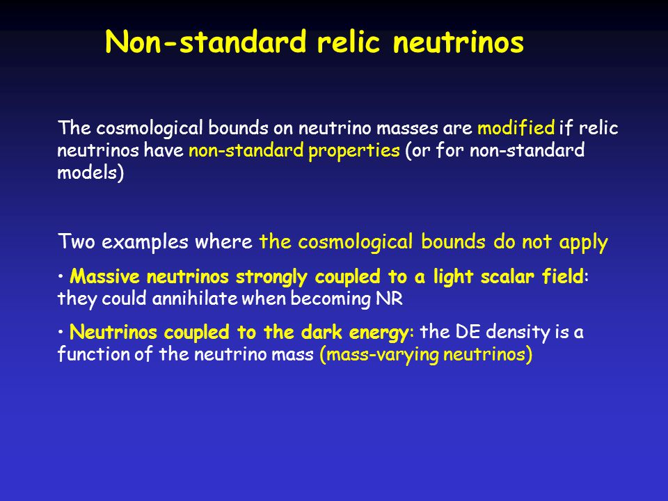 Non-standard relic neutrinos The cosmological bounds on neutrino masses are modified if relic neutrinos have non-standard properties (or for non-standard models) Two examples where the cosmological bounds do not apply Massive neutrinos strongly coupled to a light scalar field: they could annihilate when becoming NR Neutrinos coupled to the dark energy: the DE density is a function of the neutrino mass (mass-varying neutrinos)
