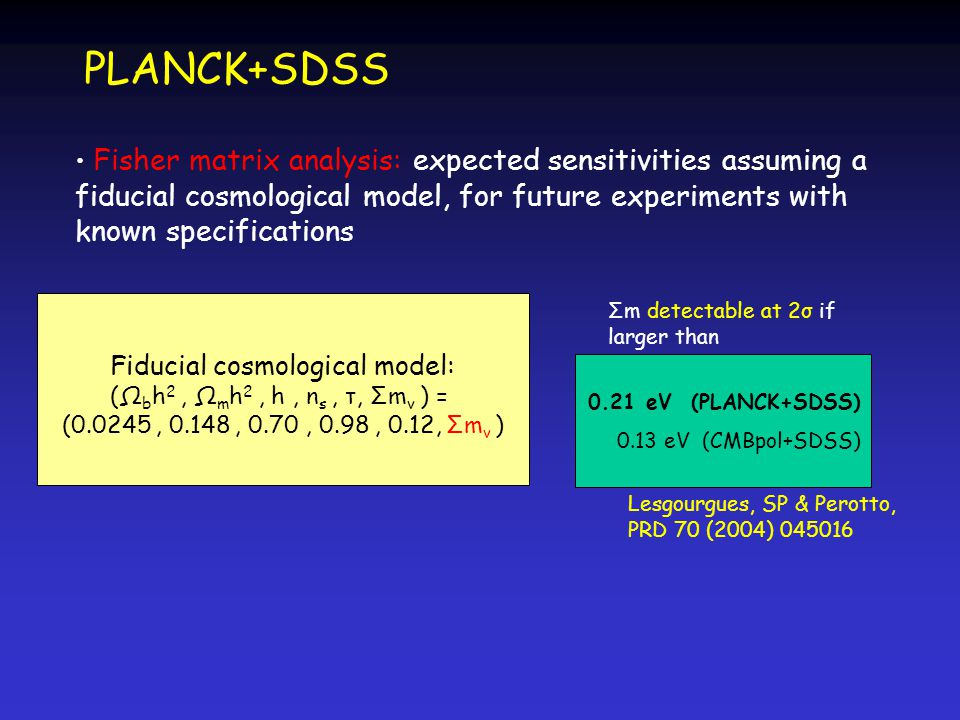 PLANCK+SDSS Lesgourgues, SP & Perotto, PRD 70 (2004) Σm detectable at 2σ if larger than 0.21 eV (PLANCK+SDSS) 0.13 eV (CMBpol+SDSS) Fiducial cosmological model: (Ω b h 2, Ω m h 2, h, n s, τ, Σm ν ) = (0.0245, 0.148, 0.70, 0.98, 0.12, Σm ν ) Fisher matrix analysis: expected sensitivities assuming a fiducial cosmological model, for future experiments with known specifications