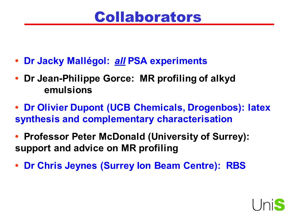 Collaborators Dr Jacky Mallégol: all PSA experiments Dr Jean-Philippe Gorce: MR profiling of alkyd emulsions Dr Olivier Dupont (UCB Chemicals, Drogenbos): latex synthesis and complementary characterisation Professor Peter McDonald (University of Surrey): support and advice on MR profiling Dr Chris Jeynes (Surrey Ion Beam Centre): RBS