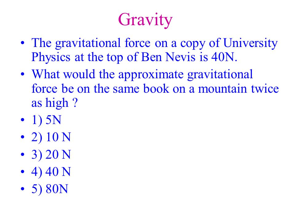 Gravity The gravitational force on a copy of University Physics at the top of Ben Nevis is 40N.