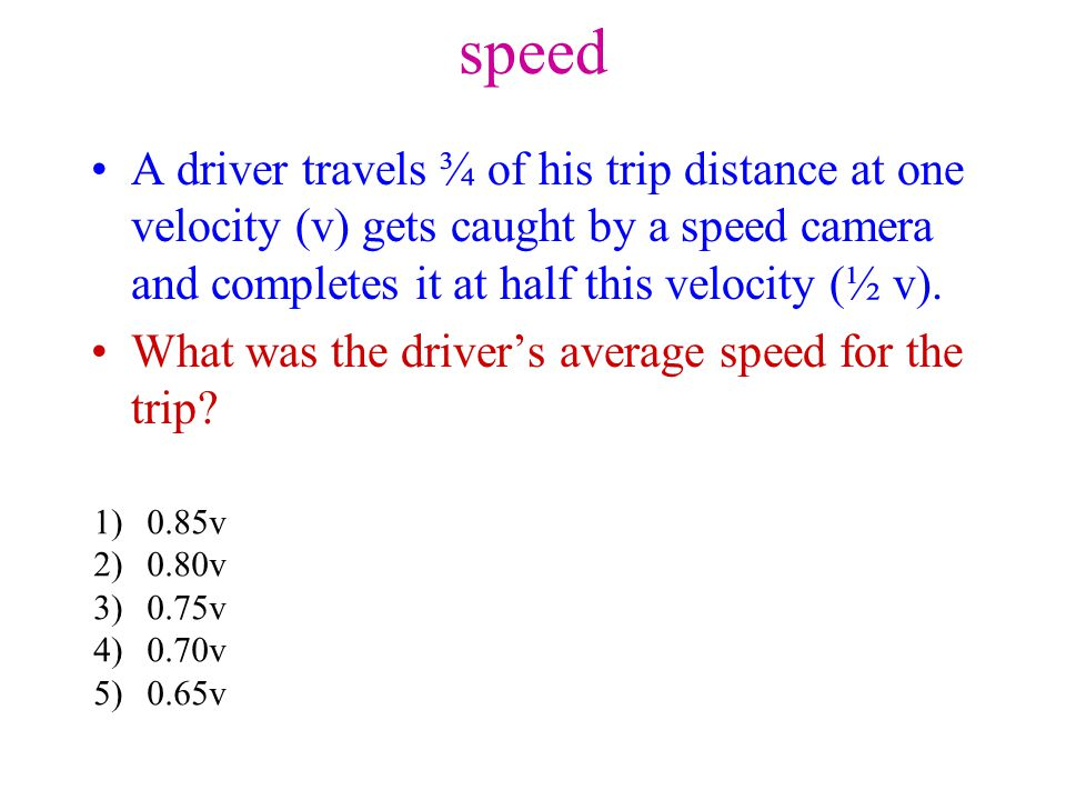 speed A driver travels ¾ of his trip distance at one velocity (v) gets caught by a speed camera and completes it at half this velocity (½ v).