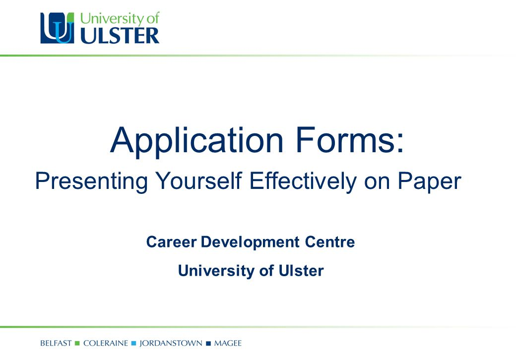 Application Forms: Presenting Yourself Effectively on Paper Career Development Centre University of Ulster