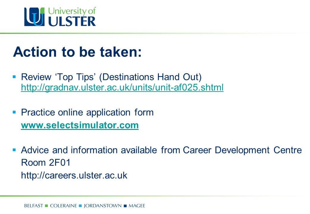 Action to be taken:  Review 'Top Tips' (Destinations Hand Out) http://gradnav.ulster.ac.uk/units/unit-af025.shtml http://gradnav.ulster.ac.uk/units/unit-af025.shtml  Practice online application form www.selectsimulator.com  Advice and information available from Career Development Centre Room 2F01 http://careers.ulster.ac.uk