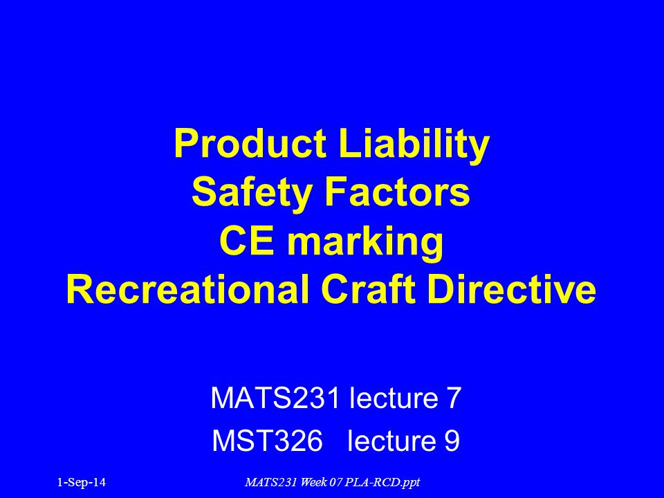 1-Sep-14MATS231 Week 07 PLA-RCD.ppt Product Liability Safety Factors CE marking Recreational Craft Directive MATS231 lecture 7 MST326 lecture 9