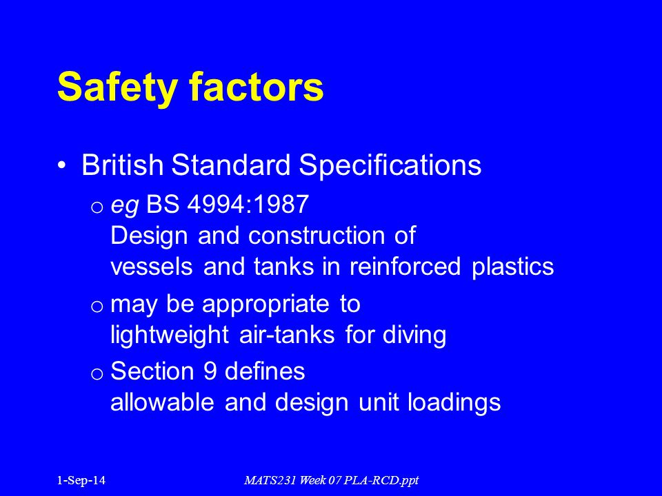 1-Sep-14MATS231 Week 07 PLA-RCD.ppt Safety factors British Standard Specifications o eg BS 4994:1987 Design and construction of vessels and tanks in reinforced plastics o may be appropriate to lightweight air-tanks for diving o Section 9 defines allowable and design unit loadings